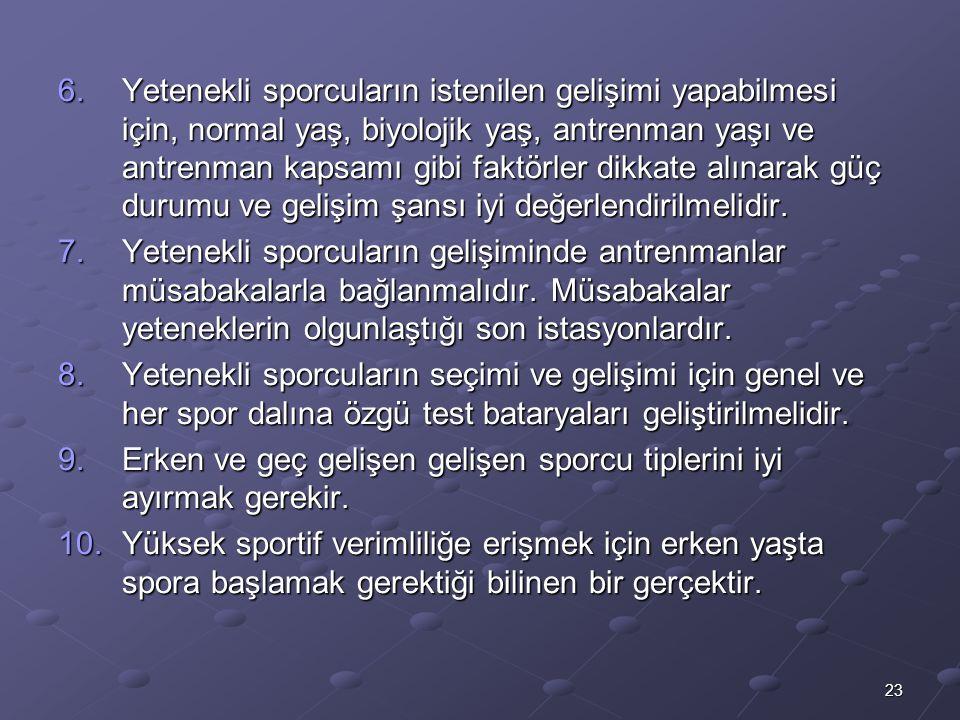 23 6.Yetenekli sporcuların istenilen gelişimi yapabilmesi için, normal yaş, biyolojik yaş, antrenman yaşı ve antrenman kapsamı gibi faktörler dikkate