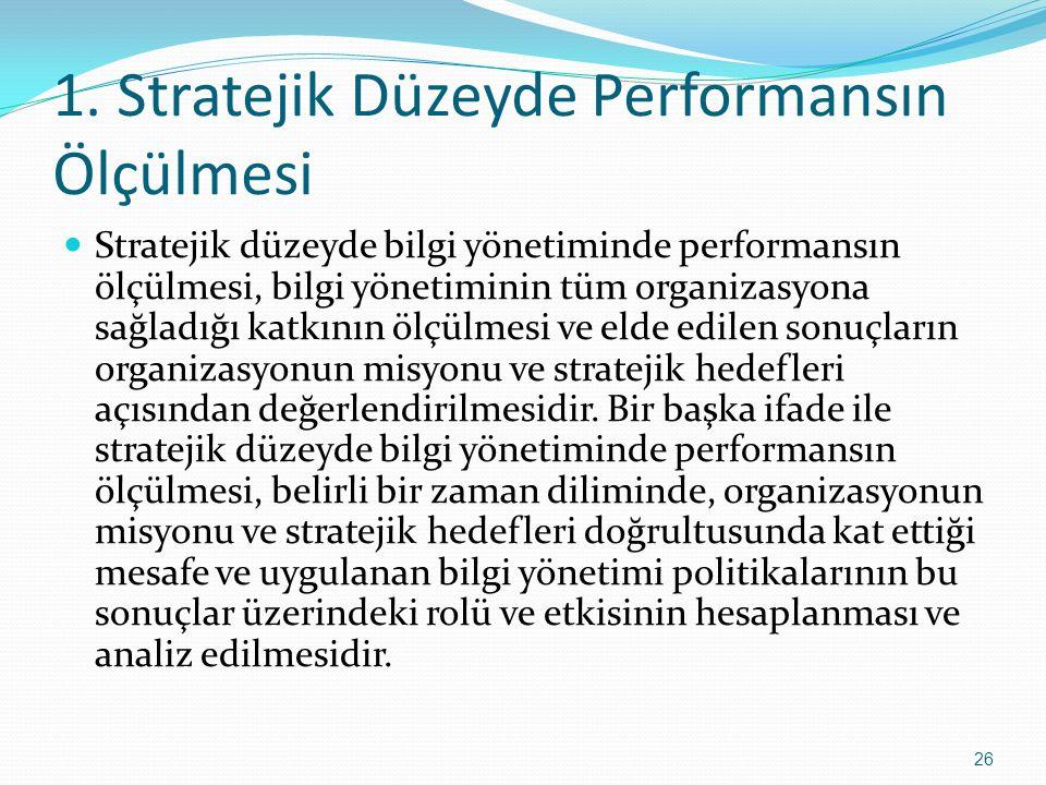 1. Stratejik Düzeyde Performansın Ölçülmesi Stratejik düzeyde bilgi yönetiminde performansın ölçülmesi, bilgi yönetiminin tüm organizasyona sağladığı