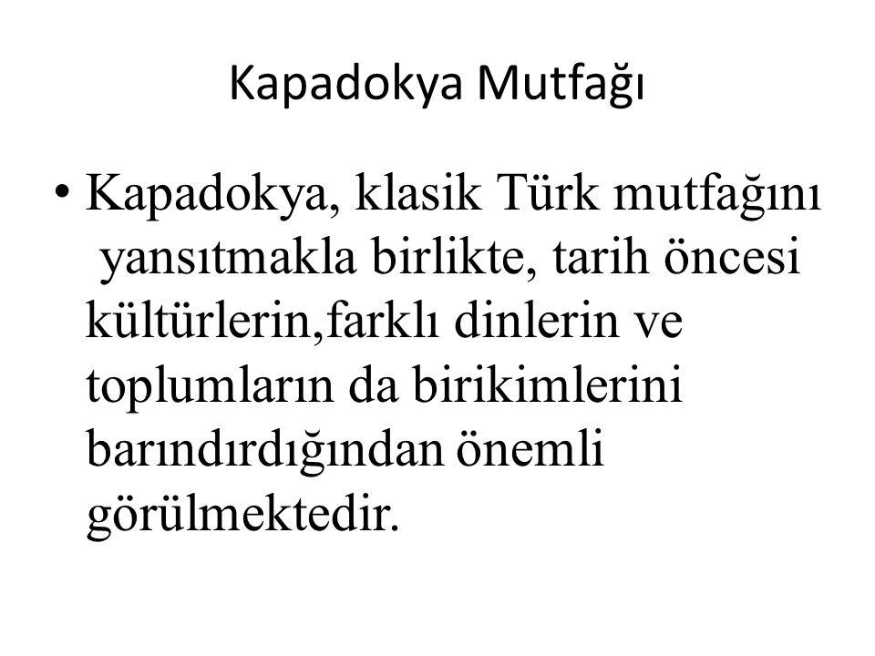 Kapadokya Mutfağı Kapadokya, klasik Türk mutfağını yansıtmakla birlikte, tarih öncesi kültürlerin,farklı dinlerin ve toplumların da birikimlerini barındırdığından önemli görülmektedir.