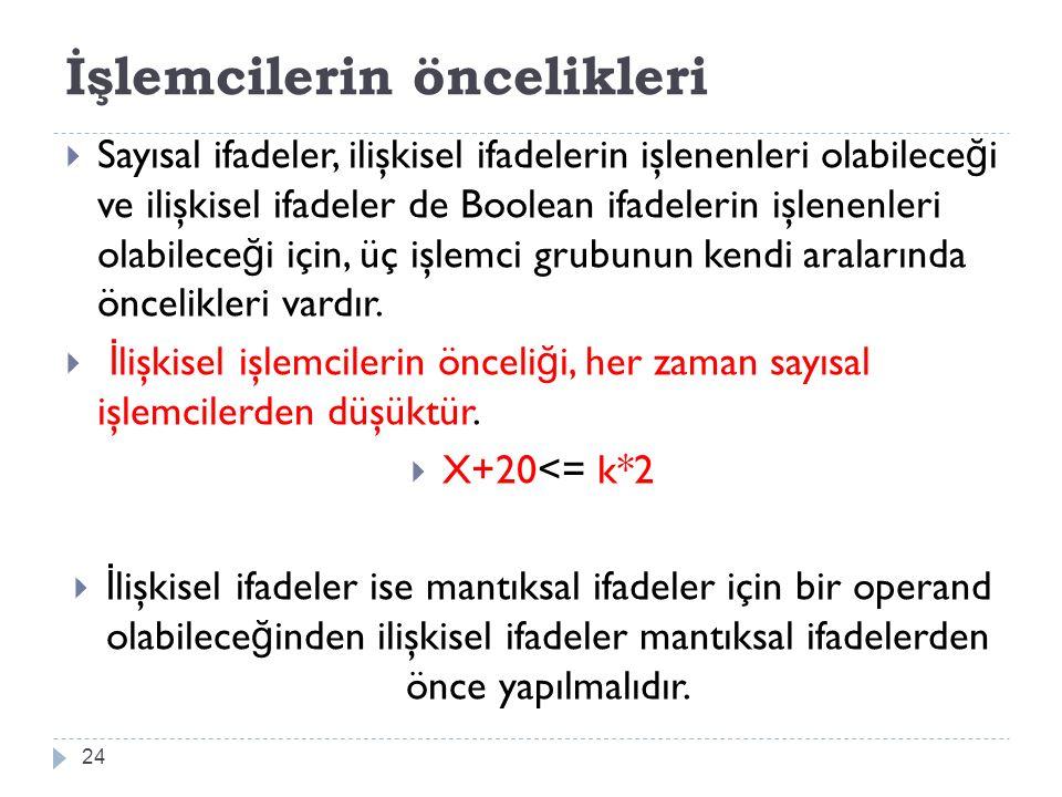 İşlemcilerin öncelikleri 24  Sayısal ifadeler, ilişkisel ifadelerin işlenenleri olabilece ğ i ve ilişkisel ifadeler de Boolean ifadelerin işlenenleri olabilece ğ i için, üç işlemci grubunun kendi aralarında öncelikleri vardır.