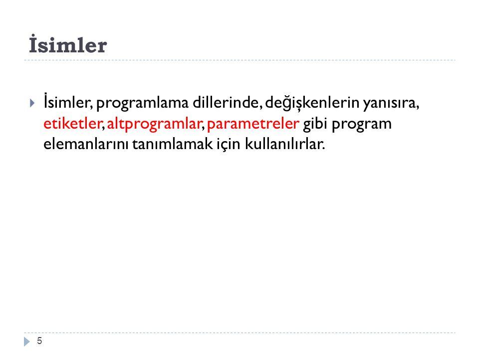 İsimler 5  İ simler, programlama dillerinde, de ğ işkenlerin yanısıra, etiketler, altprogramlar, parametreler gibi program elemanlarını tanımlamak için kullanılırlar.