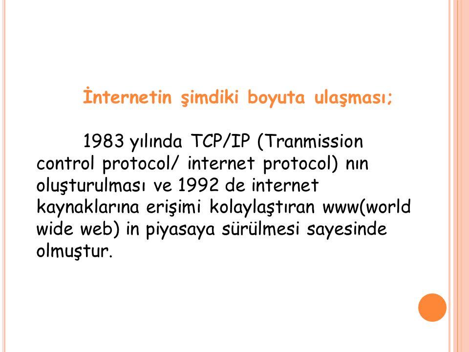 İnternetin şimdiki boyuta ulaşması; 1983 yılında TCP/IP (Tranmission control protocol/ internet protocol) nın oluşturulması ve 1992 de internet kaynaklarına erişimi kolaylaştıran www(world wide web) in piyasaya sürülmesi sayesinde olmuştur.