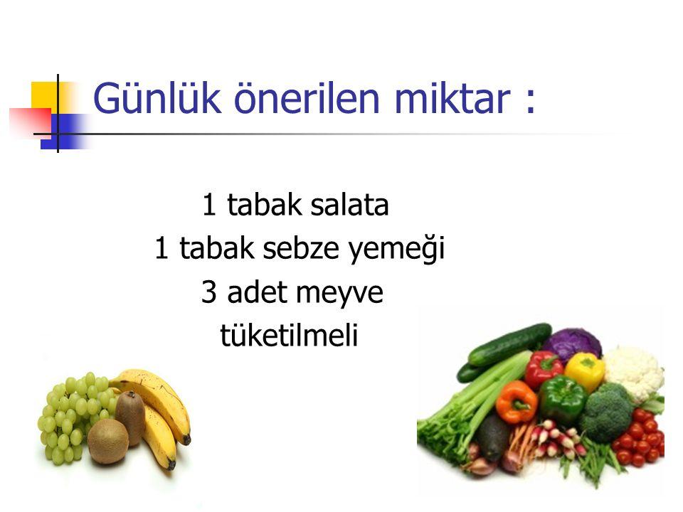 Günlük önerilen miktar : 1 tabak salata 1 tabak sebze yemeği 3 adet meyve tüketilmeli