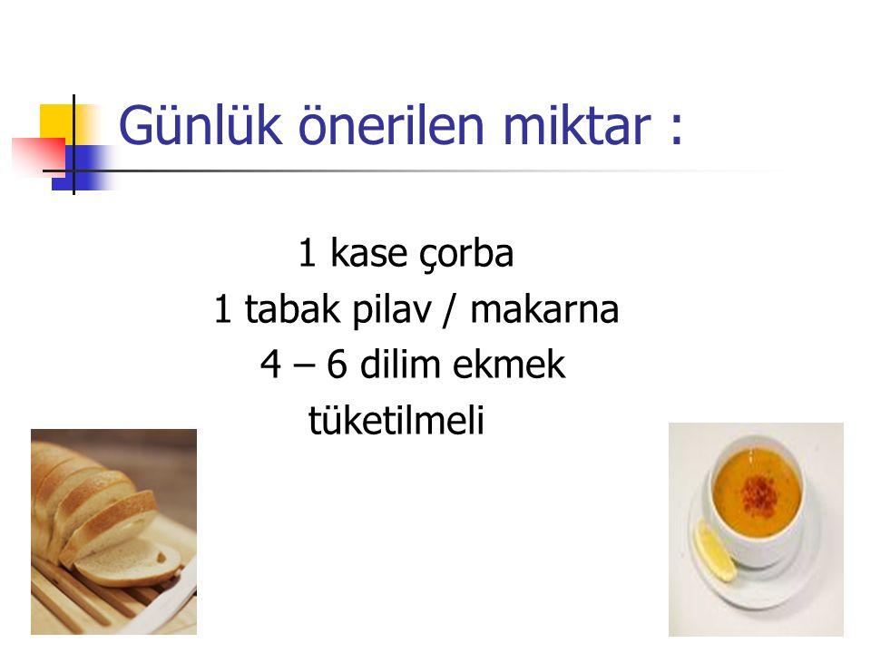 Günlük önerilen miktar : 1 kase çorba 1 tabak pilav / makarna 4 – 6 dilim ekmek tüketilmeli