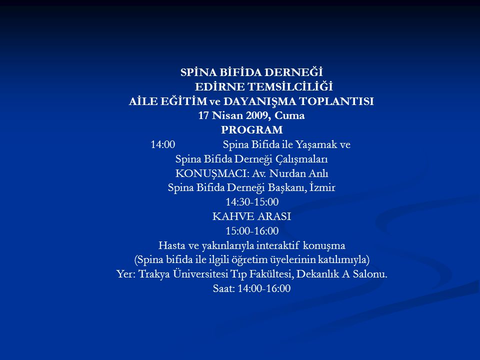 SPİNA BİFİDA DERNEĞİ EDİRNE TEMSİLCİLİĞİ AİLE EĞİTİM ve DAYANIŞMA TOPLANTISI 17 Nisan 2009, Cuma PROGRAM 14:00Spina Bifida ile Yaşamak ve Spina Bifida Derneği Çalışmaları KONUŞMACI: Av.