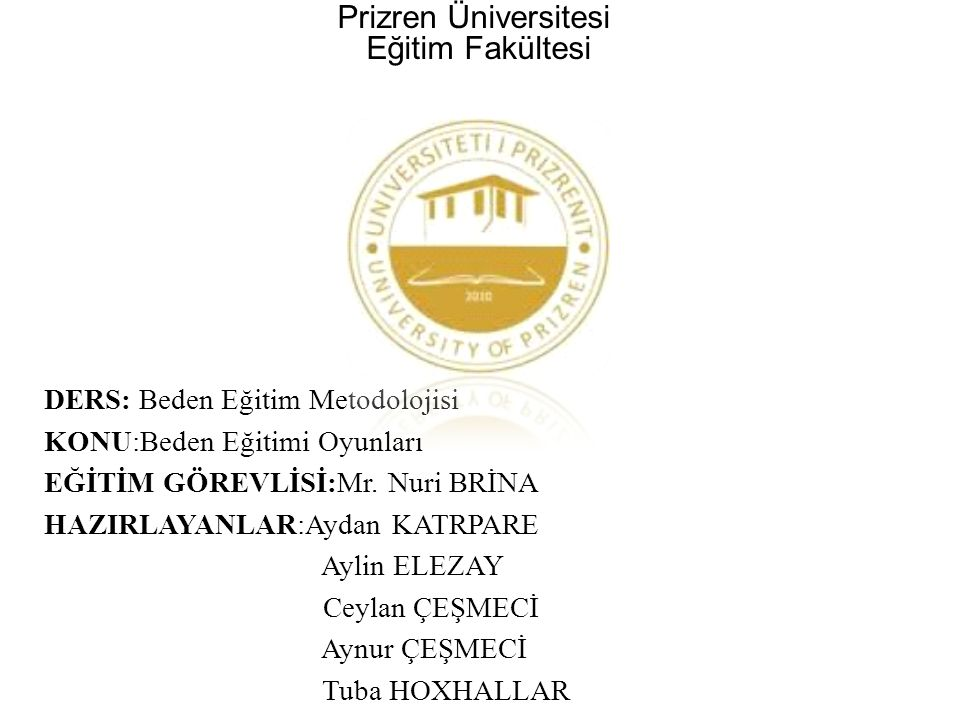 Prizren Üniversitesi Eğitim Fakültesi DERS: Beden Eğitim Metodolojisi KONU:Beden Eğitimi Oyunları EĞİTİM GÖREVLİSİ:Mr. Nuri BRİNA HAZIRLAYANLAR:Aydan