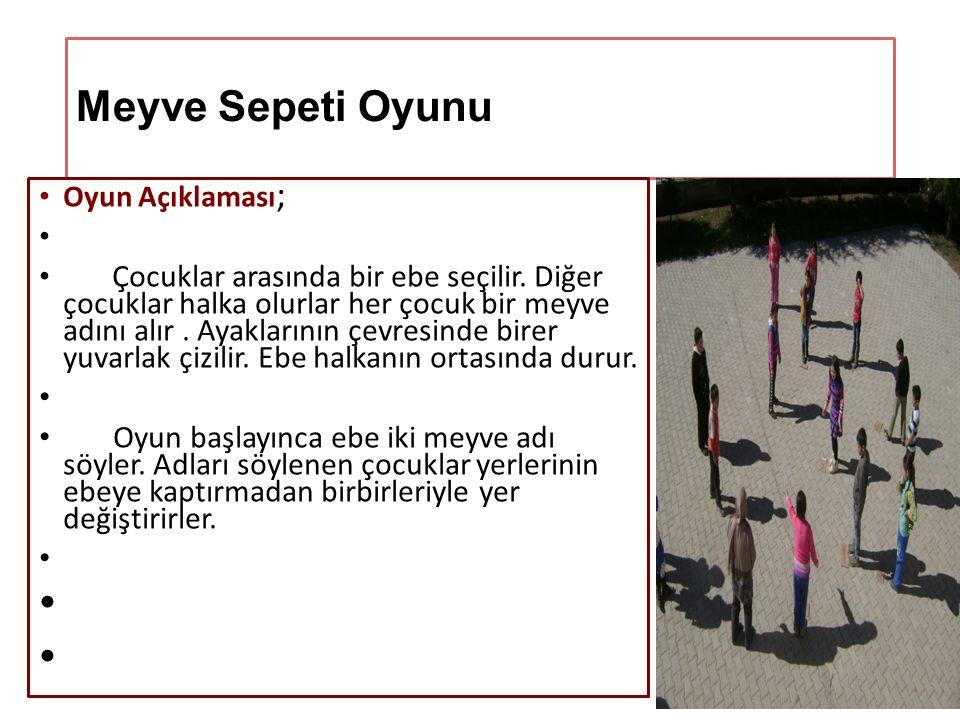 Meyve Sepeti Oyunu Oyun Açıklaması ; Çocuklar arasında bir ebe seçilir. Diğer çocuklar halka olurlar her çocuk bir meyve adını alır. Ayaklarının çevre