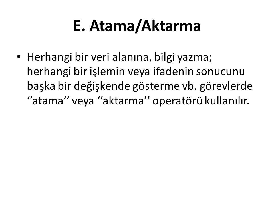 E. Atama/Aktarma Herhangi bir veri alanına, bilgi yazma; herhangi bir işlemin veya ifadenin sonucunu başka bir değişkende gösterme vb. görevlerde ''at