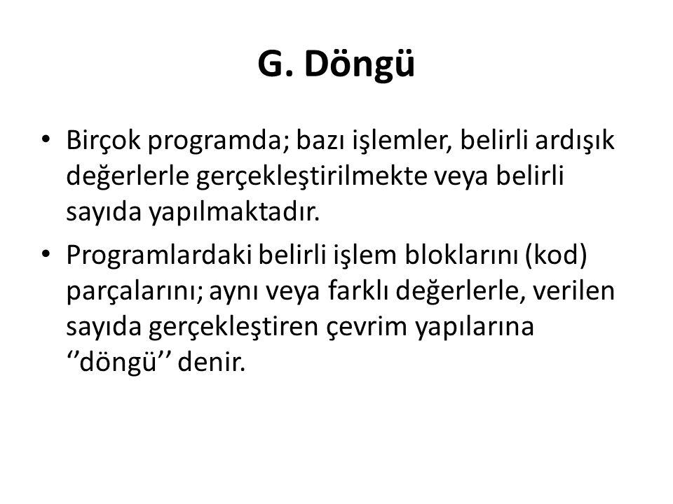 G. Döngü Birçok programda; bazı işlemler, belirli ardışık değerlerle gerçekleştirilmekte veya belirli sayıda yapılmaktadır. Programlardaki belirli işl