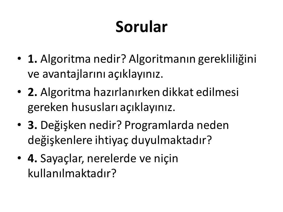 Sorular 1. Algoritma nedir? Algoritmanın gerekliliğini ve avantajlarını açıklayınız. 2. Algoritma hazırlanırken dikkat edilmesi gereken hususları açık