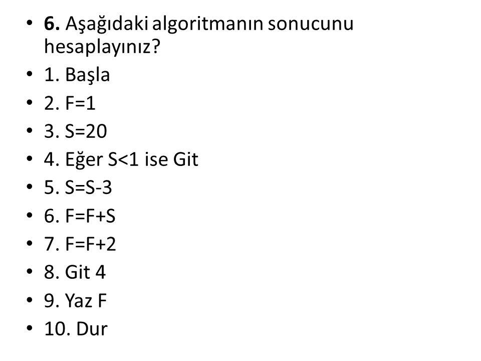 6. Aşağıdaki algoritmanın sonucunu hesaplayınız? 1. Başla 2. F=1 3. S=20 4. Eğer S<1 ise Git 5. S=S-3 6. F=F+S 7. F=F+2 8. Git 4 9. Yaz F 10. Dur