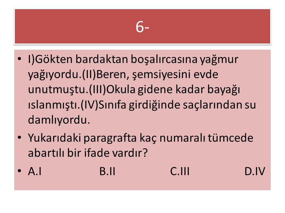 6- I)Gökten bardaktan boşalırcasına yağmur yağıyordu.(II)Beren, şemsiyesini evde unutmuştu.(III)Okula gidene kadar bayağı ıslanmıştı.(IV)Sınıfa girdiğinde saçlarından su damlıyordu.