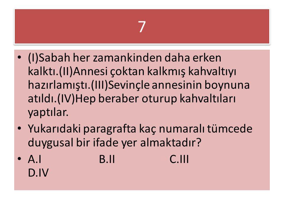 7 7 (I)Sabah her zamankinden daha erken kalktı.(II)Annesi çoktan kalkmış kahvaltıyı hazırlamıştı.(III)Sevinçle annesinin boynuna atıldı.(IV)Hep berabe