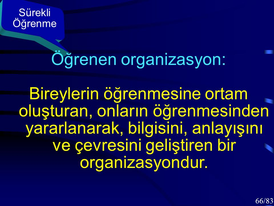 65/83 Sürekli Öğrenme Öğrenen organizasyon: –Geleceğini oluşturma kapasitesini durmadan genişleten, –Ayakta kalmayı, adapte olmayı, üretici öğrenmeyi öğrenen Organizasyondur.