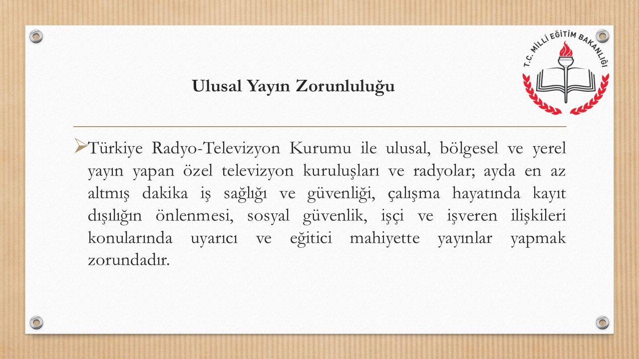 Ulusal Yayın Zorunluluğu  Türkiye Radyo-Televizyon Kurumu ile ulusal, bölgesel ve yerel yayın yapan özel televizyon kuruluşları ve radyolar; ayda en az altmış dakika iş sağlığı ve güvenliği, çalışma hayatında kayıt dışılığın önlenmesi, sosyal güvenlik, işçi ve işveren ilişkileri konularında uyarıcı ve eğitici mahiyette yayınlar yapmak zorundadır.