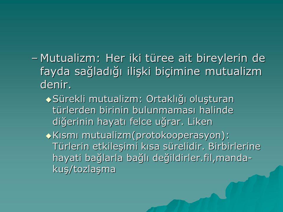 –Mutualizm: Her iki türee ait bireylerin de fayda sağladığı ilişki biçimine mutualizm denir.  Sürekli mutualizm: Ortaklığı oluşturan türlerden birini