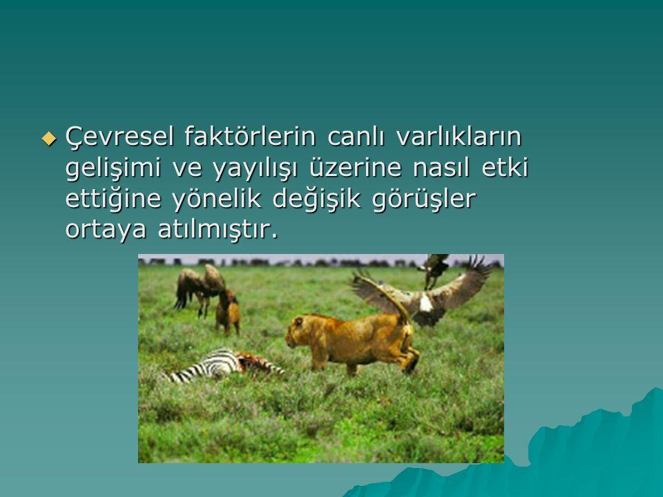  Çevresel faktörlerin canlı varlıkların gelişimi ve yayılışı üzerine nasıl etki ettiğine yönelik değişik görüşler ortaya atılmıştır.