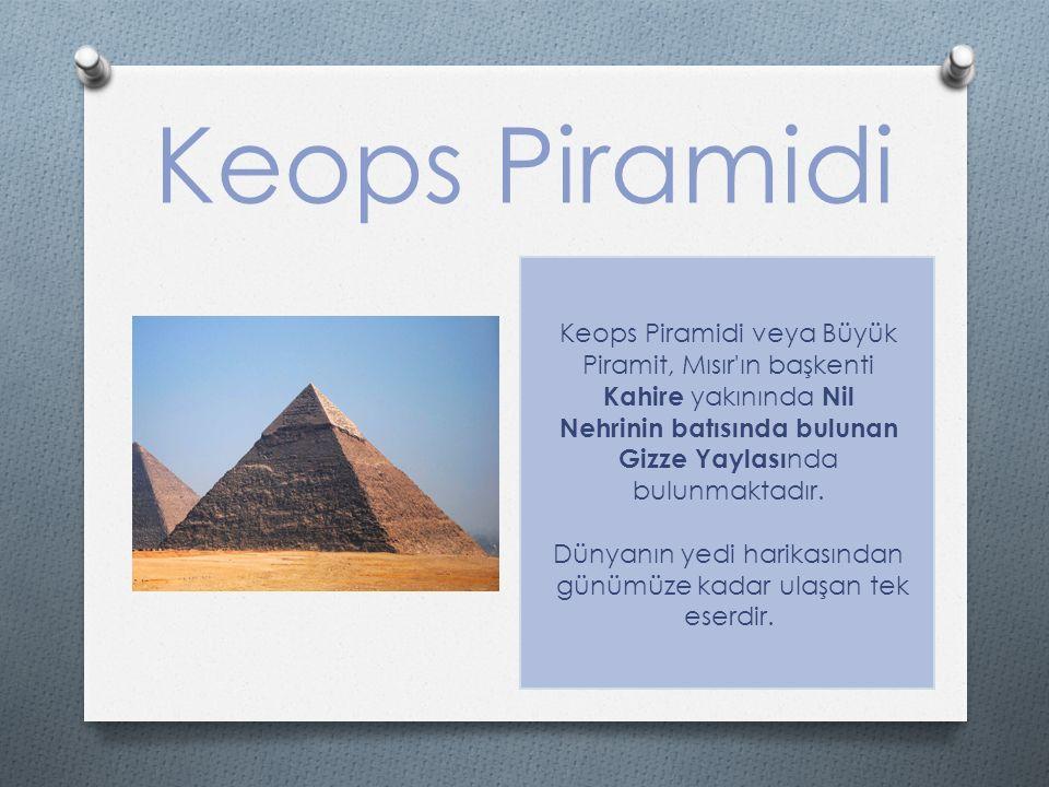 Keops Piramidi Keops Piramidi veya Büyük Piramit, Mısır ın başkenti Kahire yakınında Nil Nehrinin batısında bulunan Gizze Yaylası nda bulunmaktadır.