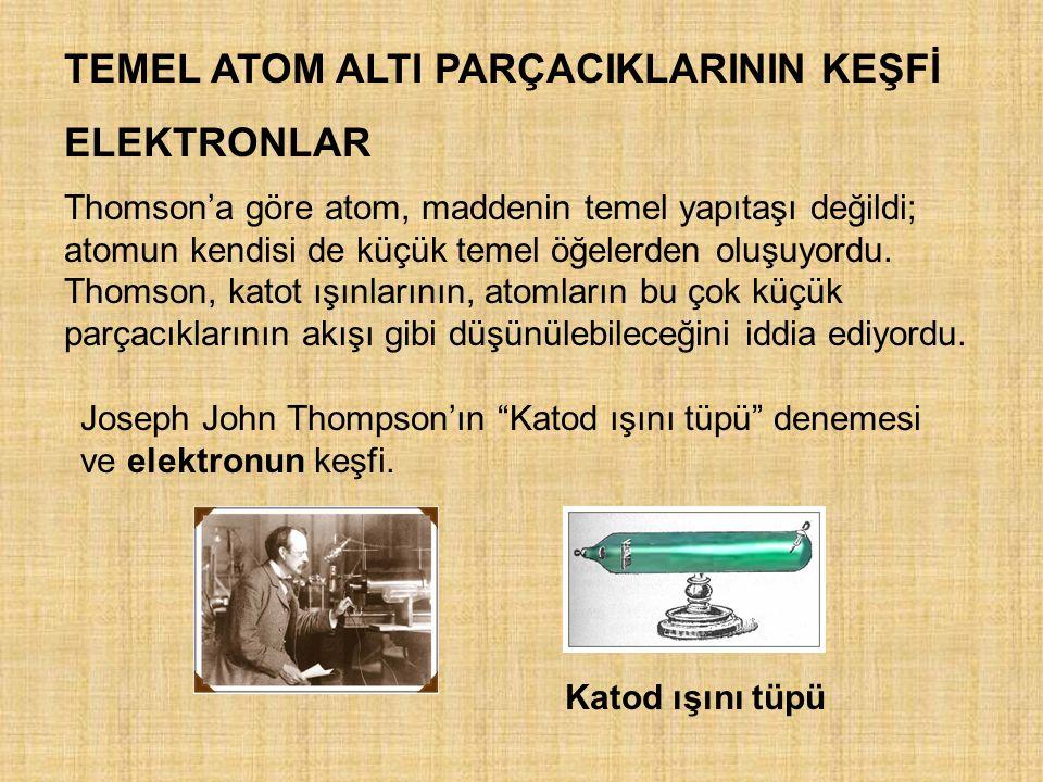 TEMEL ATOM ALTI PARÇACIKLARININ KEŞFİ ELEKTRONLAR Thomson'a göre atom, maddenin temel yapıtaşı değildi; atomun kendisi de küçük temel öğelerden oluşuy