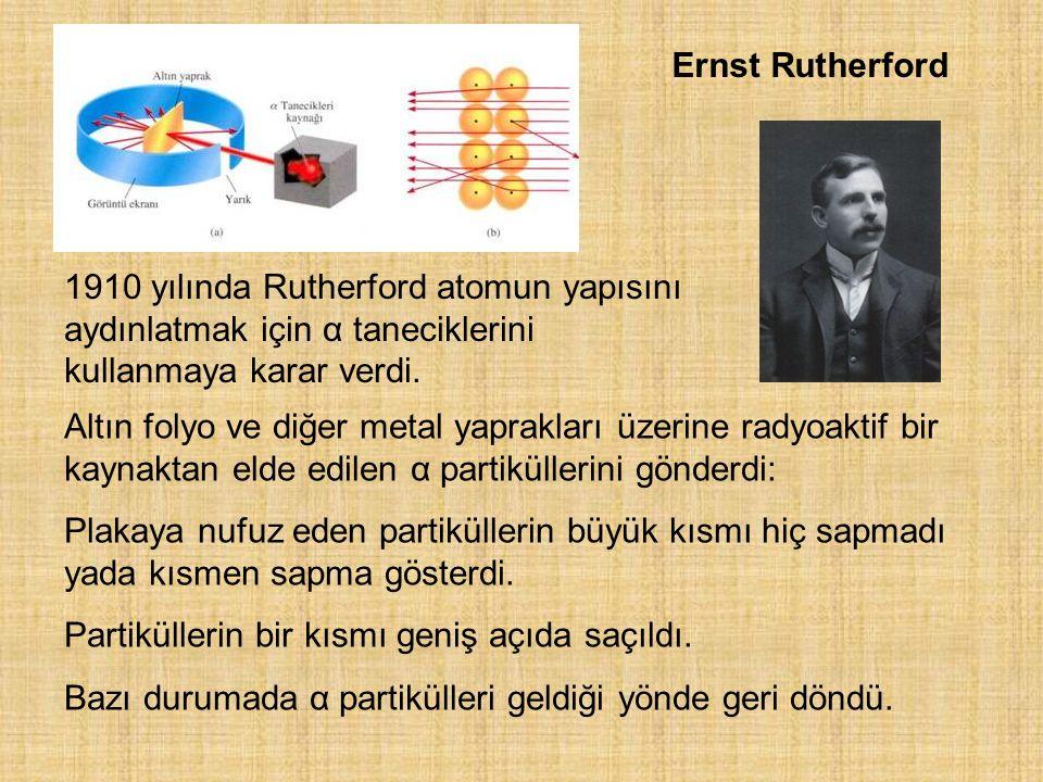 Ernst Rutherford 1910 yılında Rutherford atomun yapısını aydınlatmak için α taneciklerini kullanmaya karar verdi. Altın folyo ve diğer metal yapraklar