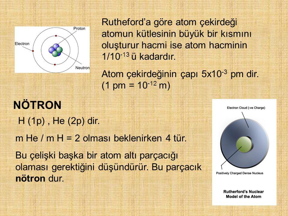 Rutheford'a göre atom çekirdeği atomun kütlesinin büyük bir kısmını oluşturur hacmi ise atom hacminin 1/10 -13 ü kadardır. Atom çekirdeğinin çapı 5x10