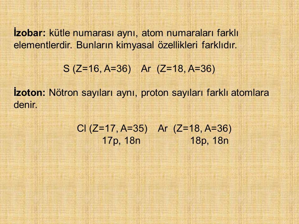 İzobar: kütle numarası aynı, atom numaraları farklı elementlerdir. Bunların kimyasal özellikleri farklıdır. S (Z=16, A=36) Ar (Z=18, A=36) İzoton: Nöt