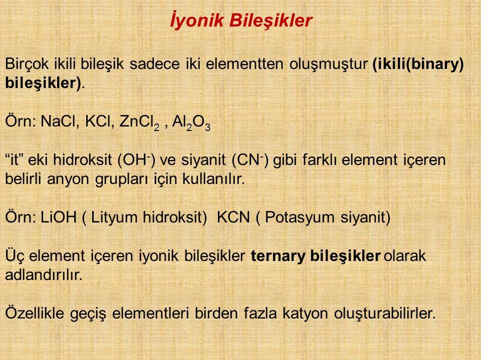 """Birçok ikili bileşik sadece iki elementten oluşmuştur (ikili(binary) bileşikler). Örn: NaCl, KCl, ZnCl 2, Al 2 O 3 """"it"""" eki hidroksit (OH - ) ve siyan"""