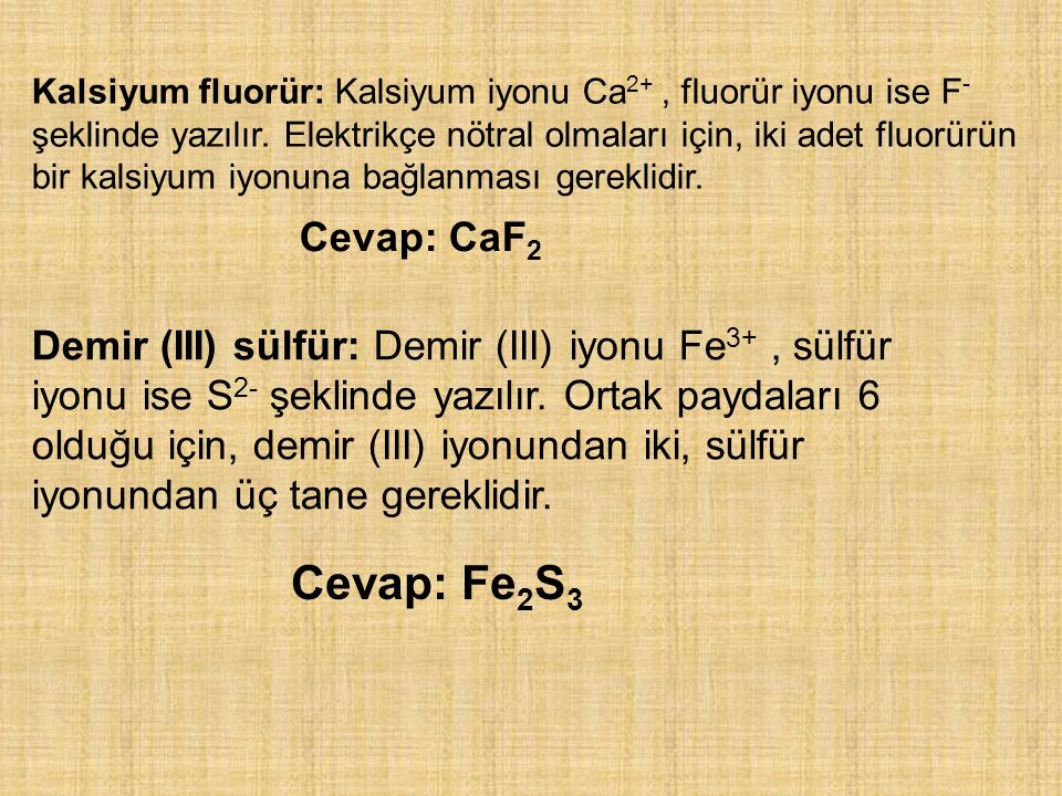 Kalsiyum fluorür: Kalsiyum iyonu Ca 2+, fluorür iyonu ise F - şeklinde yazılır. Elektrikçe nötral olmaları için, iki adet fluorürün bir kalsiyum iyonu