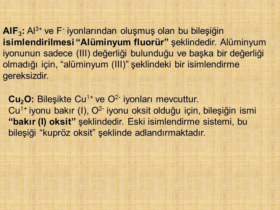 """AlF 3 : Al 3+ ve F - iyonlarından oluşmuş olan bu bileşiğin isimlendirilmesi """"Alüminyum fluorür"""" şeklindedir. Alüminyum iyonunun sadece (III) değerliğ"""
