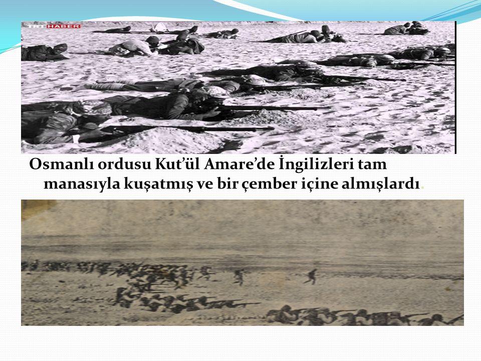 Osmanlı ordusu Kut'ül Amare'de İngilizleri tam manasıyla kuşatmış ve bir çember içine almışlardı.