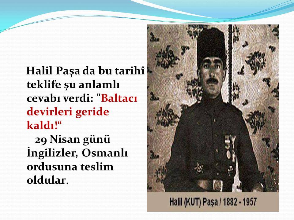 Halil Paşa da bu tarihî teklife şu anlamlı cevabı verdi: Baltacı devirleri geride kaldı! 29 Nisan günü İngilizler, Osmanlı ordusuna teslim oldular.