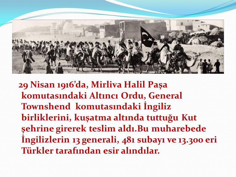29 Nisan 1916'da, Mirliva Halil Paşa komutasındaki Altıncı Ordu, General Townshend komutasındaki İngiliz birliklerini, kuşatma altında tuttuğu Kut şehrine girerek teslim aldı.Bu muharebede İngilizlerin 13 generali, 481 subayı ve 13.300 eri Türkler tarafından esir alındılar.