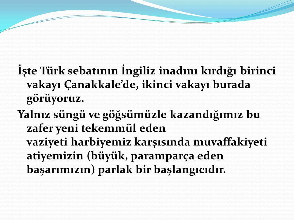 İşte Türk sebatının İngiliz inadını kırdığı birinci vakayı Çanakkale'de, ikinci vakayı burada görüyoruz.