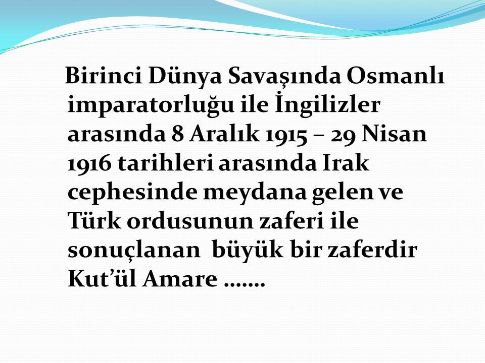 Birinci Dünya Savaşında Osmanlı imparatorluğu ile İngilizler arasında 8 Aralık 1915 – 29 Nisan 1916 tarihleri arasında Irak cephesinde meydana gelen ve Türk ordusunun zaferi ile sonuçlanan büyük bir zaferdir Kut'ül Amare …….