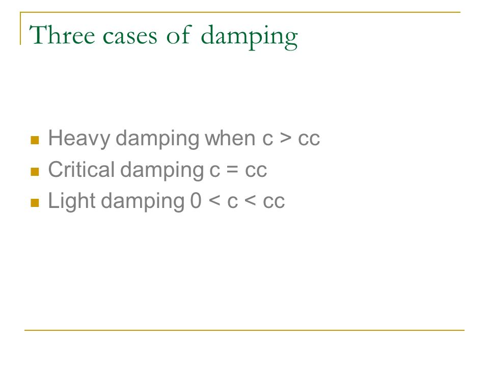Three cases of damping Heavy damping when c > cc Critical damping c = cc Light damping 0 < c < cc
