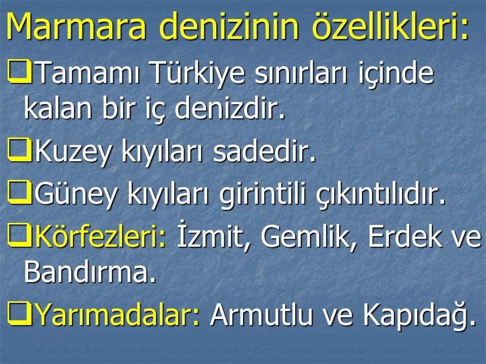 Marmara denizinin özellikleri:  Tamamı Türkiye sınırları içinde kalan bir iç denizdir.