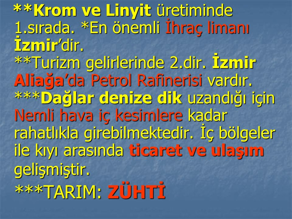 **Krom ve Linyit üretiminde 1.sırada. *En önemli İhraç limanı İzmir'dir. **Turizm gelirlerinde 2.dir. İzmir Aliağa'da Petrol Rafinerisi vardır. ***Dağ