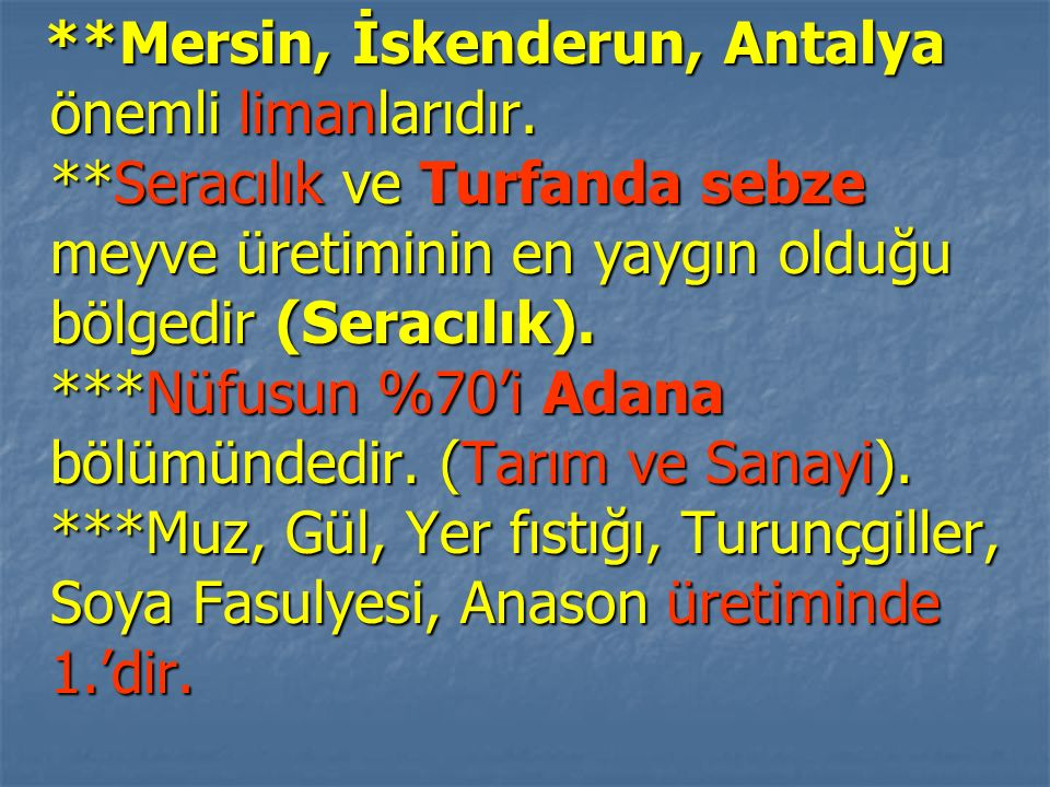 **Mersin, İskenderun, Antalya önemli limanlarıdır. **Seracılık ve Turfanda sebze meyve üretiminin en yaygın olduğu bölgedir (Seracılık). ***Nüfusun %7