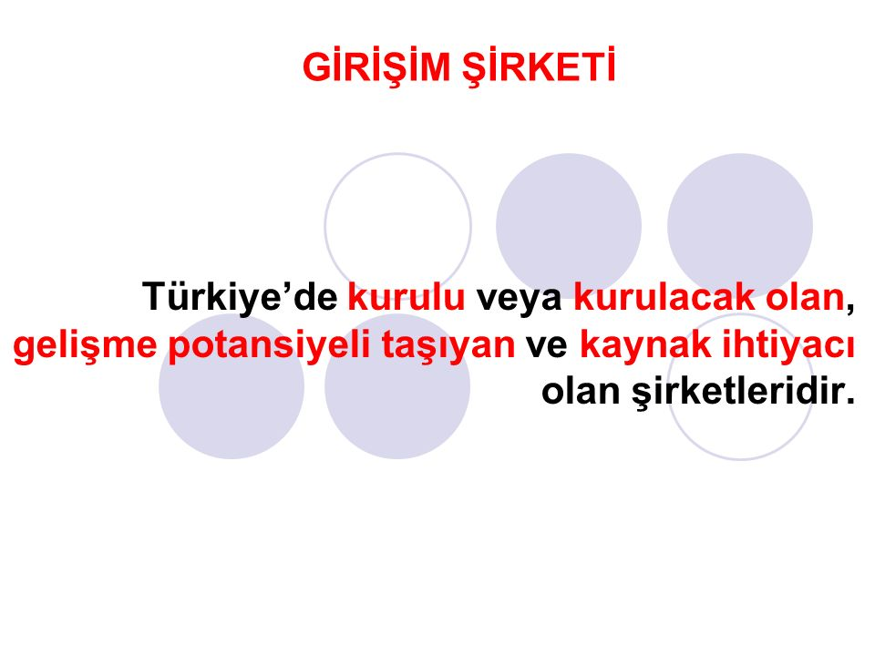Türkiye'de kurulu veya kurulacak olan, gelişme potansiyeli taşıyan ve kaynak ihtiyacı olan şirketleridir. GİRİŞİM ŞİRKETİ
