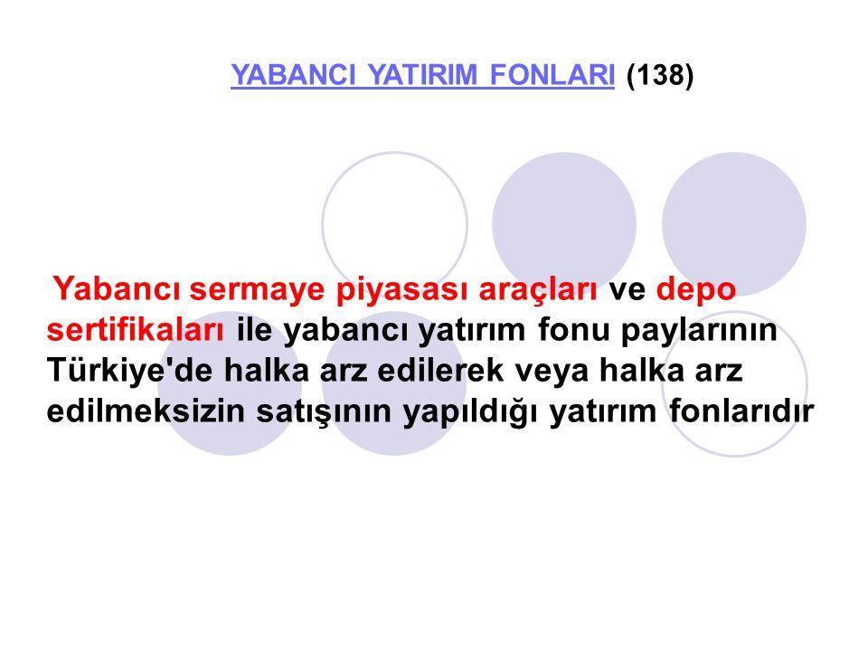 YABANCI YATIRIM FONLARIYABANCI YATIRIM FONLARI (138) Yabancı sermaye piyasası araçları ve depo sertifikaları ile yabancı yatırım fonu paylarının Türkiye de halka arz edilerek veya halka arz edilmeksizin satışının yapıldığı yatırım fonlarıdır