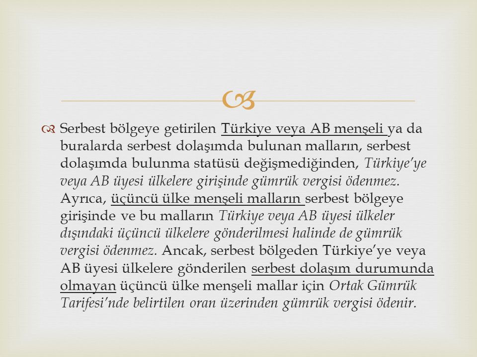   Serbest bölgeye getirilen Türkiye veya AB menşeli ya da buralarda serbest dolaşımda bulunan malların, serbest dolaşımda bulunma statüsü değişmediğinden, Türkiye'ye veya AB üyesi ülkelere girişinde gümrük vergisi ödenmez.