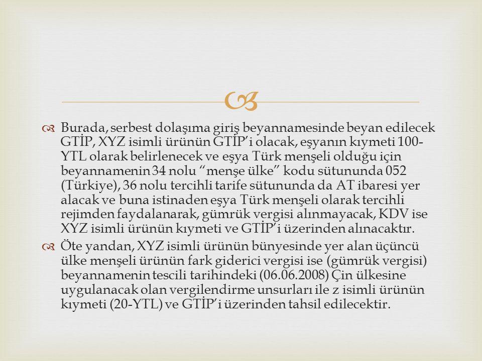  Burada, serbest dolaşıma giriş beyannamesinde beyan edilecek GTİP, XYZ isimli ürünün GTİP'i olacak, eşyanın kıymeti 100- YTL olarak belirlenecek ve eşya Türk menşeli olduğu için beyannamenin 34 nolu menşe ülke kodu sütununda 052 (Türkiye), 36 nolu tercihli tarife sütununda da AT ibaresi yer alacak ve buna istinaden eşya Türk menşeli olarak tercihli rejimden faydalanarak, gümrük vergisi alınmayacak, KDV ise XYZ isimli ürünün kıymeti ve GTİP'i üzerinden alınacaktır.