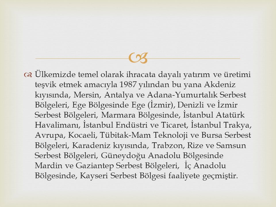   Ülkemizde temel olarak ihracata dayalı yatırım ve üretimi teşvik etmek amacıyla 1987 yılından bu yana Akdeniz kıyısında, Mersin, Antalya ve Adana-Yumurtalık Serbest Bölgeleri, Ege Bölgesinde Ege (İzmir), Denizli ve İzmir Serbest Bölgeleri, Marmara Bölgesinde, İstanbul Atatürk Havalimanı, İstanbul Endüstri ve Ticaret, İstanbul Trakya, Avrupa, Kocaeli, Tübitak-Mam Teknoloji ve Bursa Serbest Bölgeleri, Karadeniz kıyısında, Trabzon, Rize ve Samsun Serbest Bölgeleri, Güneydoğu Anadolu Bölgesinde Mardin ve Gaziantep Serbest Bölgeleri, İç Anadolu Bölgesinde, Kayseri Serbest Bölgesi faaliyete geçmiştir.
