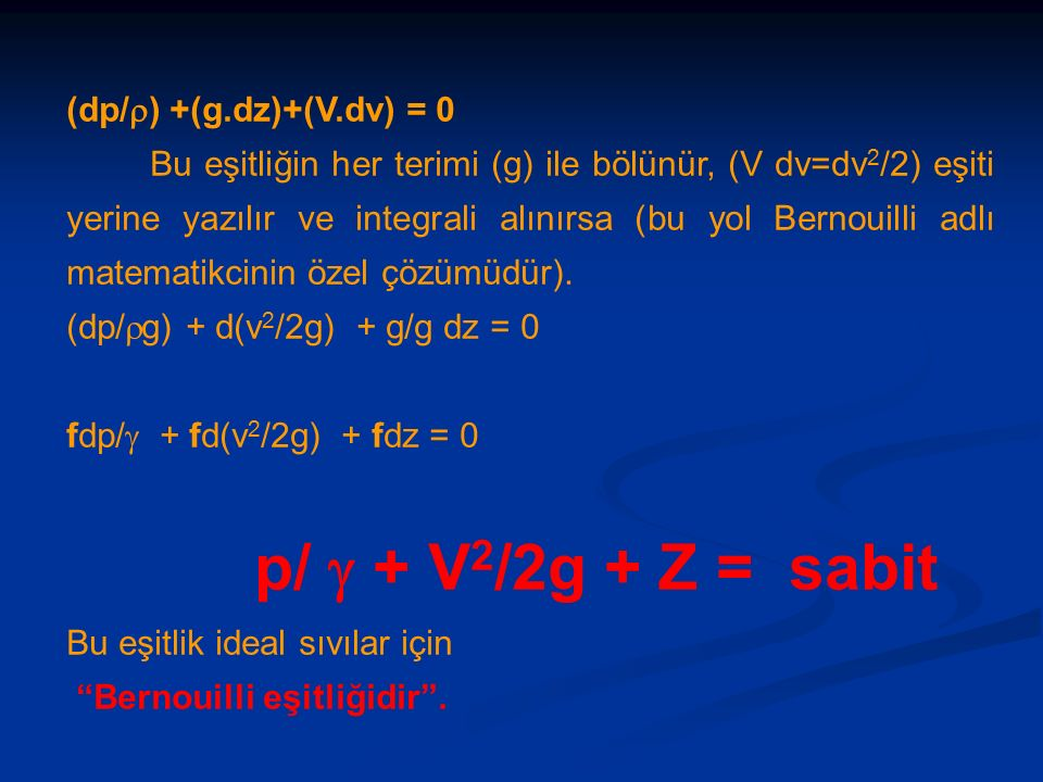 (dp/  ) +(g.dz)+(V.dv) = 0 Bu eşitliğin her terimi (g) ile bölünür, (V dv=dv 2 /2) eşiti yerine yazılır ve integrali alınırsa (bu yol Bernouilli adlı matematikcinin özel çözümüdür).