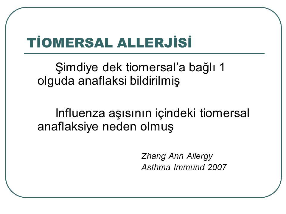 TİOMERSAL ALLERJİSİ Şimdiye dek tiomersal'a bağlı 1 olguda anaflaksi bildirilmiş Influenza aşısının içindeki tiomersal anaflaksiye neden olmuş Zhang A