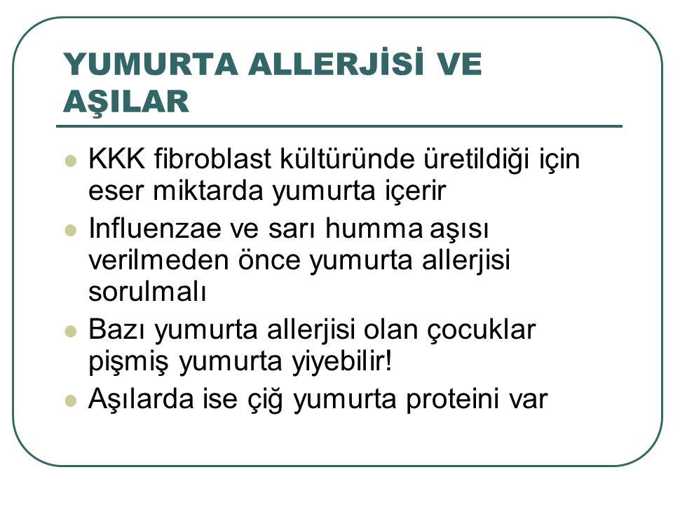 YUMURTA ALLERJİSİ VE AŞILAR KKK fibroblast kültüründe üretildiği için eser miktarda yumurta içerir Influenzae ve sarı humma aşısı verilmeden önce yumu