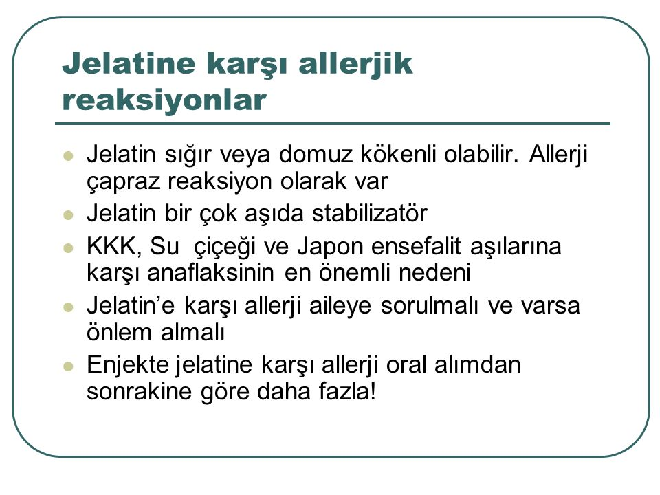 Jelatine karşı allerjik reaksiyonlar Jelatin sığır veya domuz kökenli olabilir. Allerji çapraz reaksiyon olarak var Jelatin bir çok aşıda stabilizatör