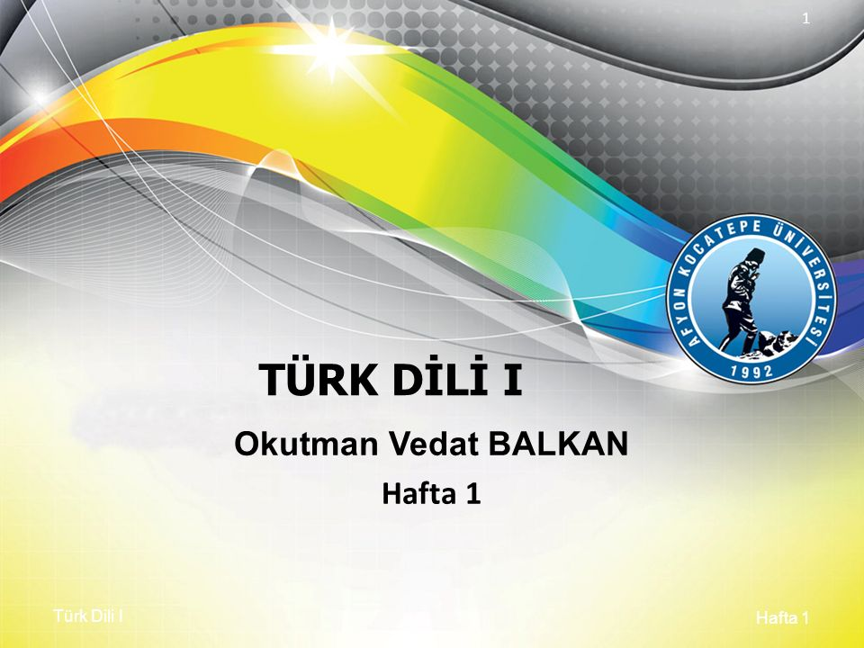 Türk Dili I Hafta 1 1 TÜRK DİLİ I Okutman Vedat BALKAN Hafta 1