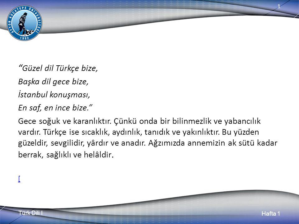Türk Dili I Hafta 1 1 Güzel dil Türkçe bize, Başka dil gece bize, İstanbul konuşması, En saf, en ince bize. Gece soğuk ve karanlıktır.