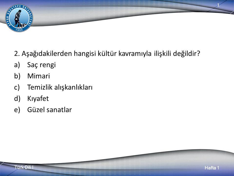 Türk Dili I Hafta 1 1 2. Aşağıdakilerden hangisi kültür kavramıyla ilişkili değildir.